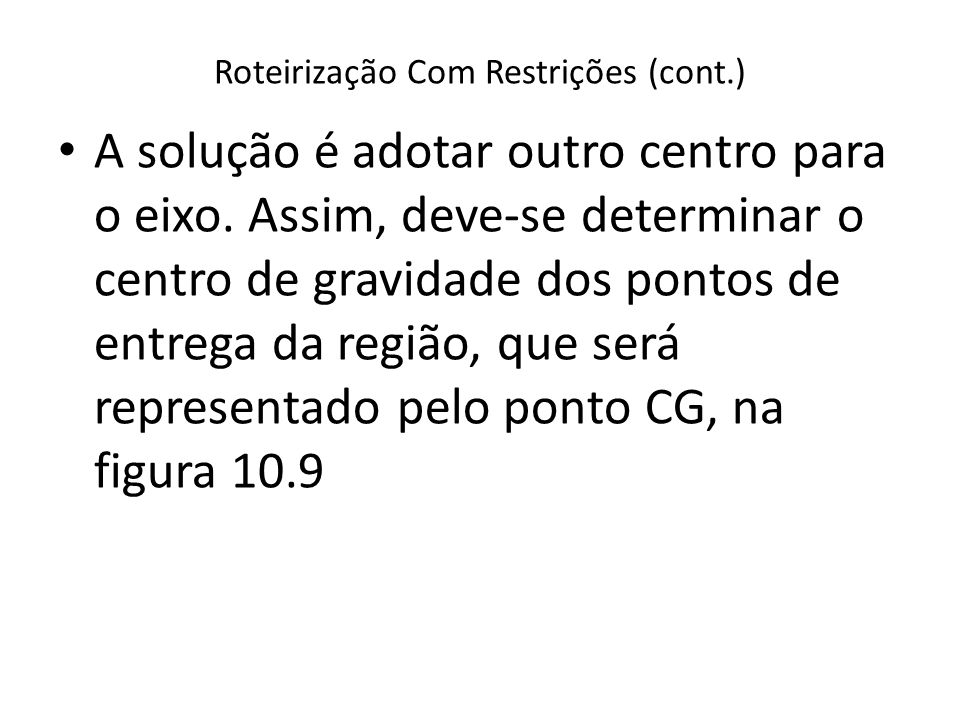 Roteirização Com Restrições (cont.) A solução é adotar outro centro para o eixo. Assim, deve-se determinar o centro de gravidade dos pontos de entrega