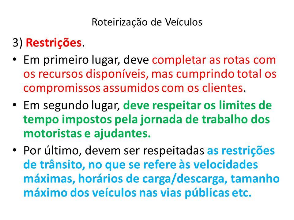 Roteirização de Veículos 3) Restrições. Em primeiro lugar, deve completar as rotas com os recursos disponíveis, mas cumprindo total os compromissos as
