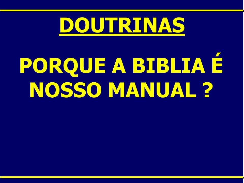 DOUTRINAS PORQUE A BIBLIA É NOSSO MANUAL ?