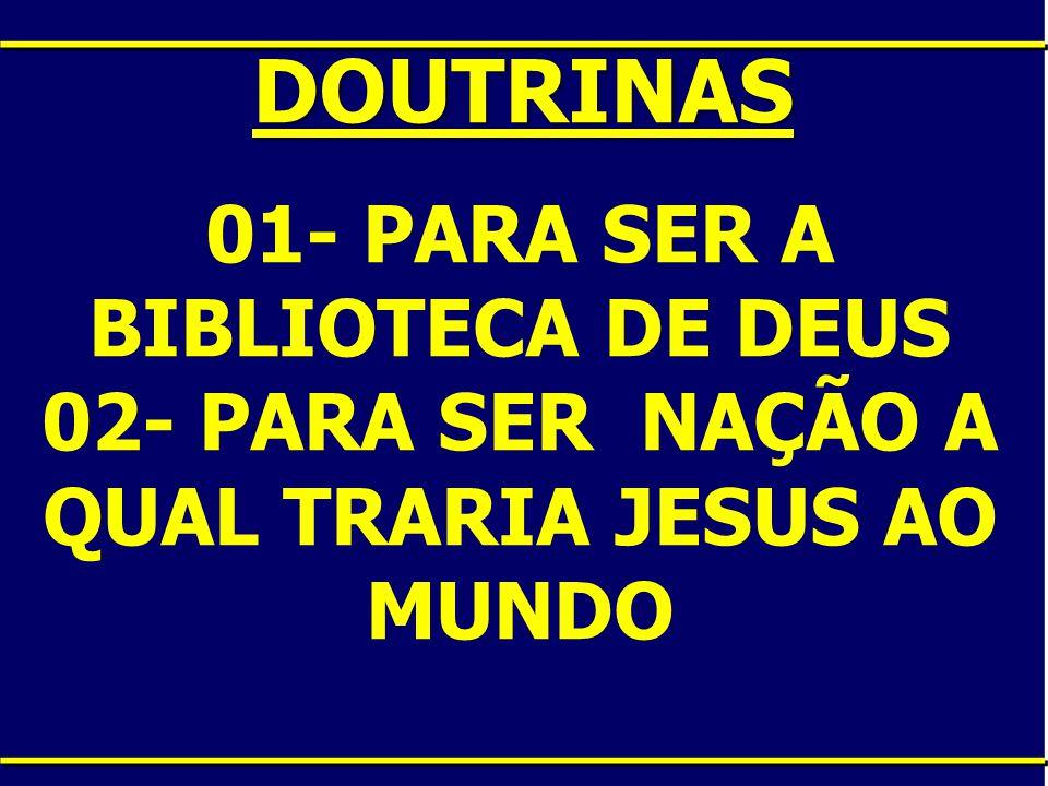 DOUTRINAS 01- PARA SER A BIBLIOTECA DE DEUS 02- PARA SER NAÇÃO A QUAL TRARIA JESUS AO MUNDO