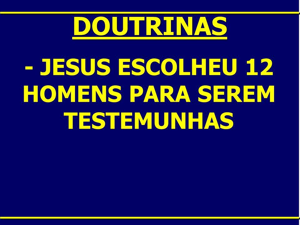 DOUTRINAS - JESUS ESCOLHEU 12 HOMENS PARA SEREM TESTEMUNHAS