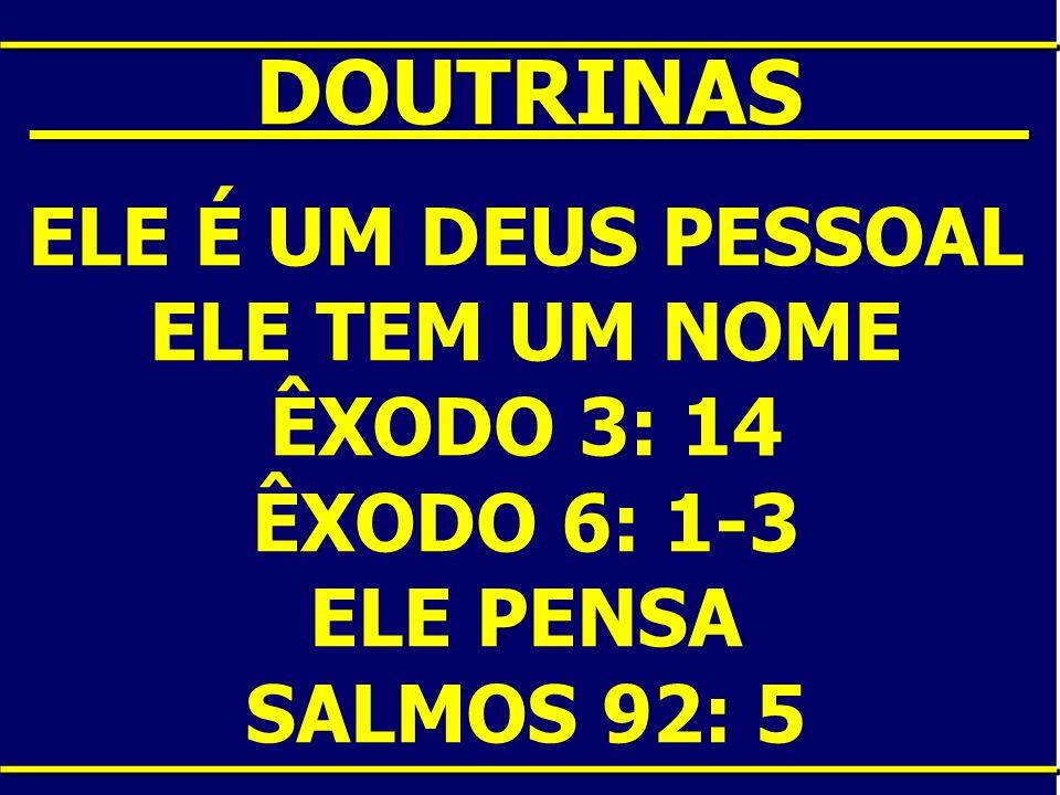 ____DOUTRINAS____ ELE É UM DEUS PESSOAL ELE TEM UM NOME ÊXODO 3: 14 ÊXODO 6: 1-3 ELE PENSA SALMOS 92: 5