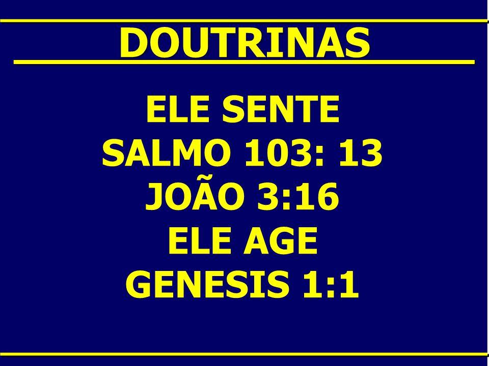 ____DOUTRINAS____ ELE SENTE SALMO 103: 13 JOÃO 3:16 ELE AGE GENESIS 1:1