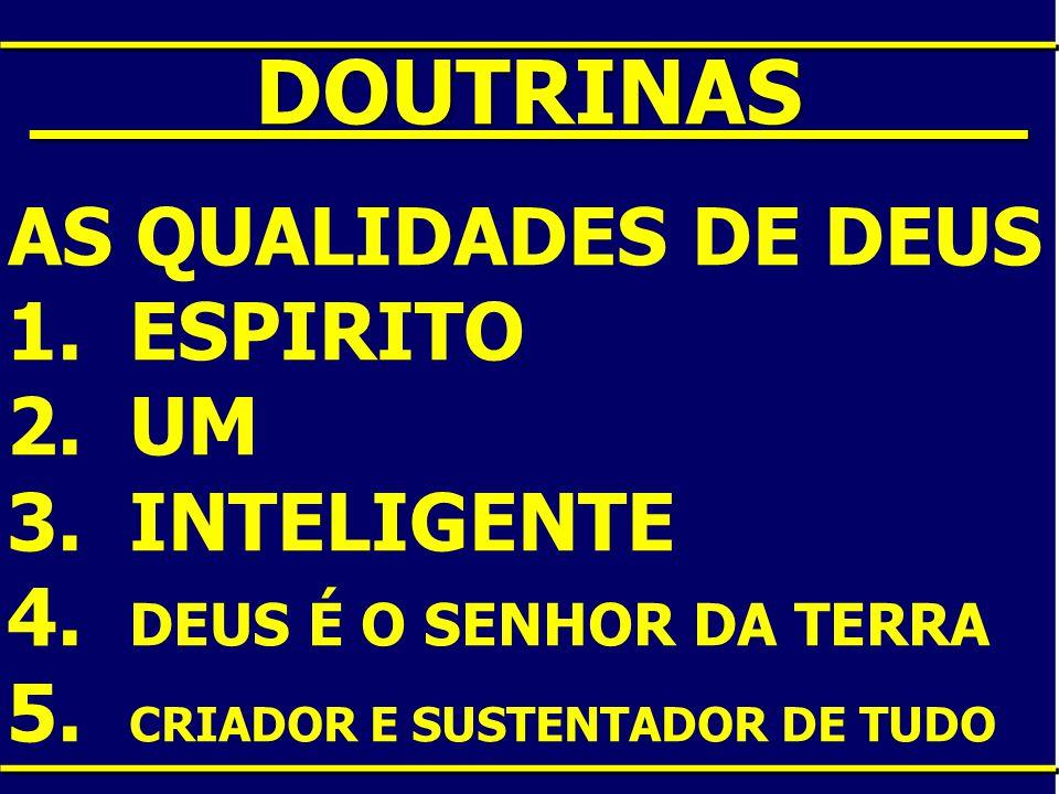 ____DOUTRINAS____ AS QUALIDADES DE DEUS 1. ESPIRITO 2. UM 3. INTELIGENTE 4. DEUS É O SENHOR DA TERRA 5. CRIADOR E SUSTENTADOR DE TUDO