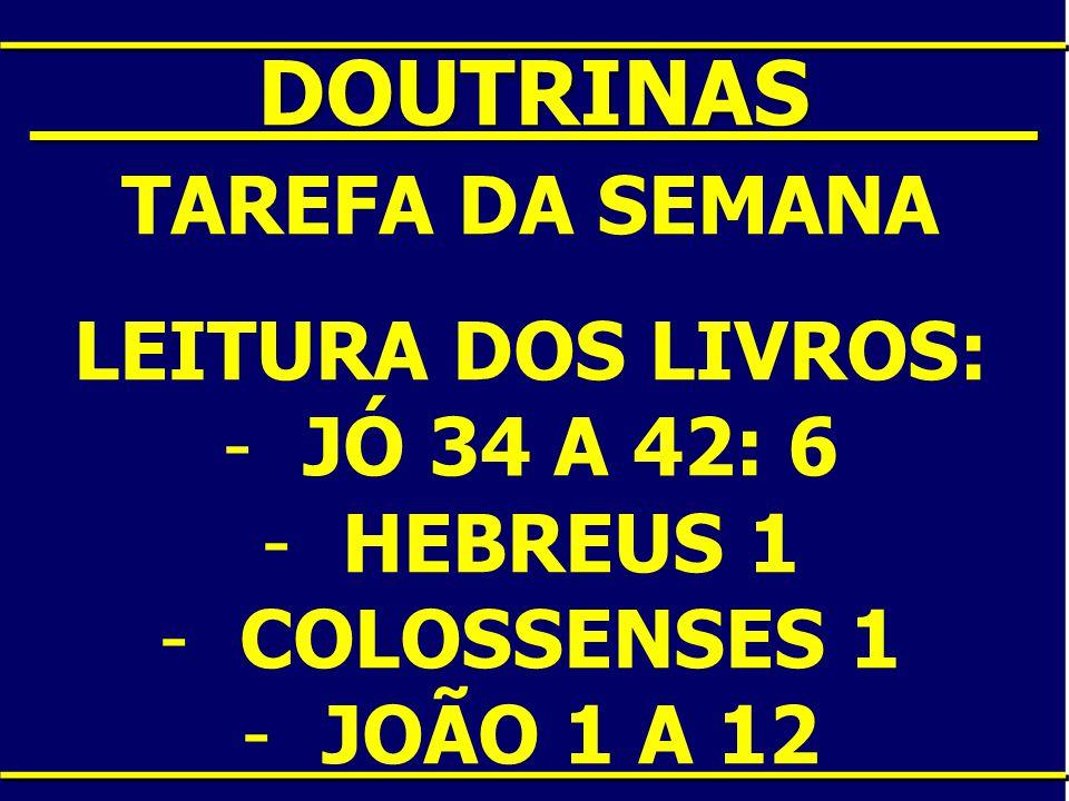 ____DOUTRINAS____ TAREFA DA SEMANA LEITURA DOS LIVROS: -JÓ 34 A 42: 6 -HEBREUS 1 -COLOSSENSES 1 -JOÃO 1 A 12
