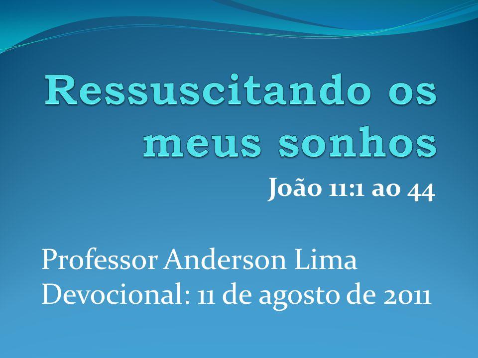 João 11:1 ao 44 Professor Anderson Lima Devocional: 11 de agosto de 2011