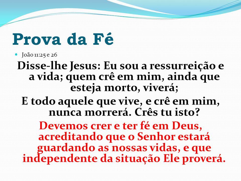 Prova da Fé João 11:25 e 26 Disse-lhe Jesus: Eu sou a ressurreição e a vida; quem crê em mim, ainda que esteja morto, viverá; E todo aquele que vive,