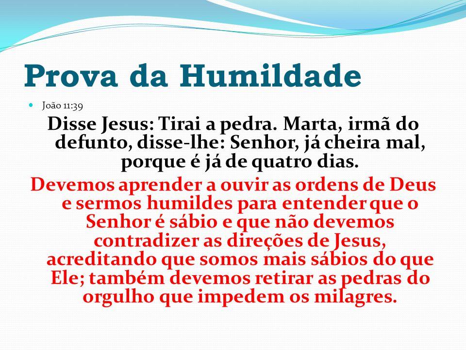 Prova da Humildade João 11:39 Disse Jesus: Tirai a pedra. Marta, irmã do defunto, disse-lhe: Senhor, já cheira mal, porque é já de quatro dias. Devemo