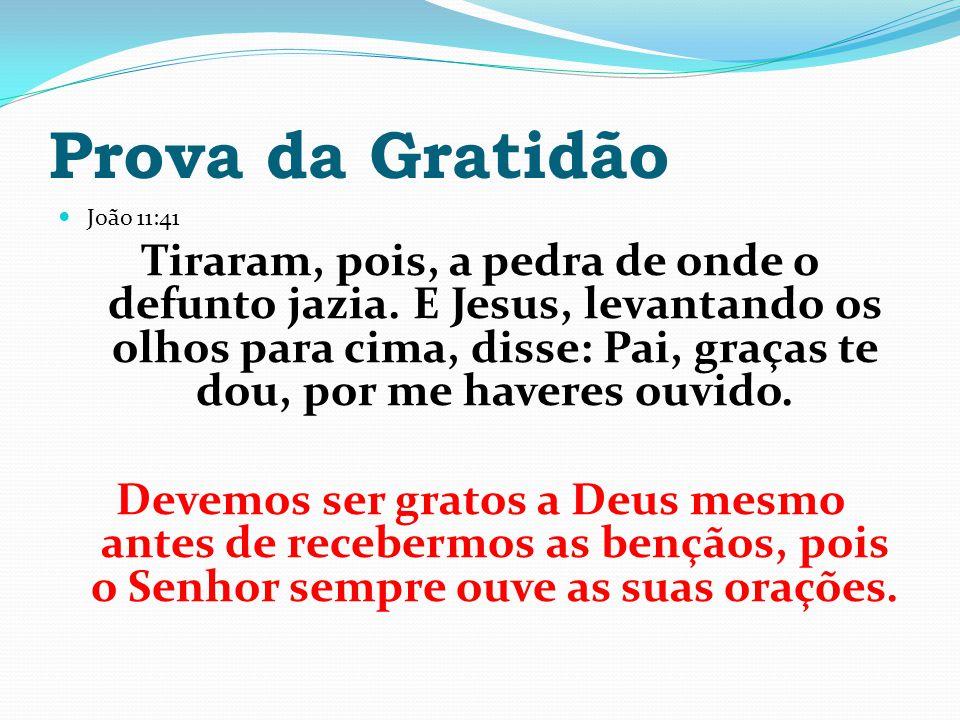Prova da Gratidão João 11:41 Tiraram, pois, a pedra de onde o defunto jazia. E Jesus, levantando os olhos para cima, disse: Pai, graças te dou, por me