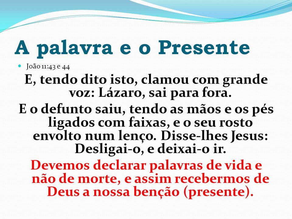 A palavra e o Presente João 11:43 e 44 E, tendo dito isto, clamou com grande voz: Lázaro, sai para fora. E o defunto saiu, tendo as mãos e os pés liga