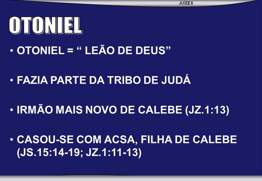 JUÍZES SEBAC - SEMINÁRIO BATISTA DA CHAPADA OTONIEL = LEÃO DE DEUS FAZIA PARTE DA TRIBO DE JUDÁ IRMÃO MAIS NOVO DE CALEBE (JZ.1:13) CASOU-SE COM ACSA, FILHA DE CALEBE (JS.15:14-19; JZ.1:11-13)