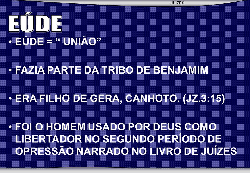 JUÍZES SEBAC - SEMINÁRIO BATISTA DA CHAPADA EÚDE = UNIÃO FAZIA PARTE DA TRIBO DE BENJAMIM ERA FILHO DE GERA, CANHOTO.