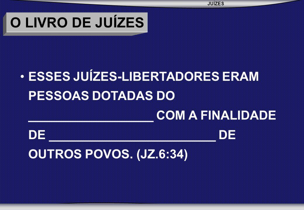 JUÍZES SEBAC - SEMINÁRIO BATISTA DA CHAPADA O LIVRO DE JUÍZES ESSES JUÍZES-LIBERTADORES ERAM PESSOAS DOTADAS DO __________________ COM A FINALIDADE DE