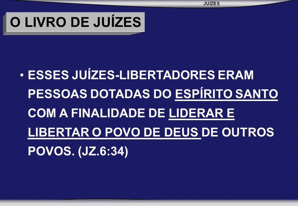 JUÍZES SEBAC - SEMINÁRIO BATISTA DA CHAPADA O LIVRO DE JUÍZES ESSES JUÍZES-LIBERTADORES ERAM PESSOAS DOTADAS DO ESPÍRITO SANTO COM A FINALIDADE DE LIDERAR E LIBERTAR O POVO DE DEUS DE OUTROS POVOS.