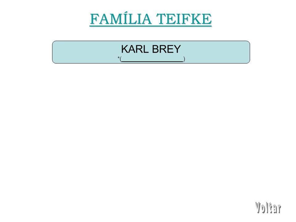 KARL BREY *(___________________) FAMÍLIA TEIFKE FAMÍLIA TEIFKE