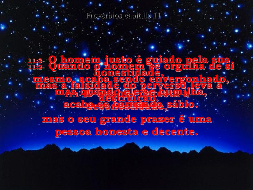 11:1- O Senhor detesta a desonestidade, mas o seu grande prazer é uma pessoa honesta e decente.
