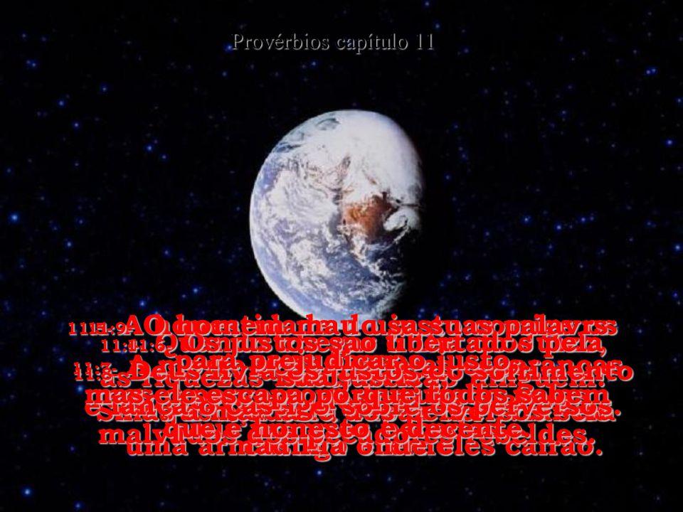 11:1- O Senhor detesta a desonestidade, mas o seu grande prazer é uma pessoa honesta e decente. Provérbios capítulo 11 11:2- Quando o homem se orgulha