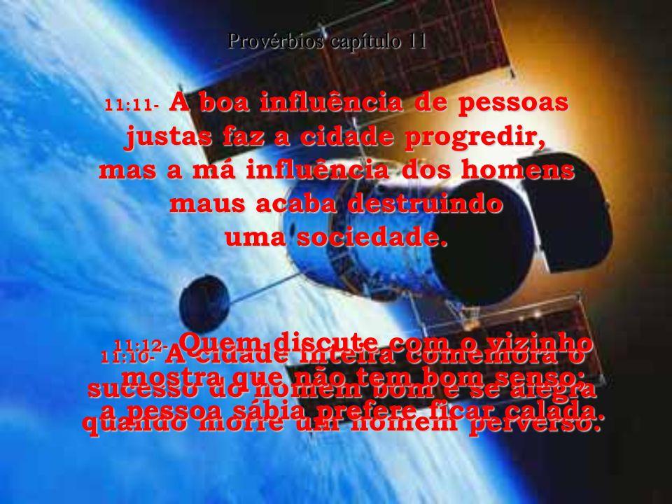 11:4- Quando chegar o Dia do Juízo, as riquezas não salvarão ninguém! Só a justiça será capaz de livrar do castigo eterno. 11:5- A honestidade do just