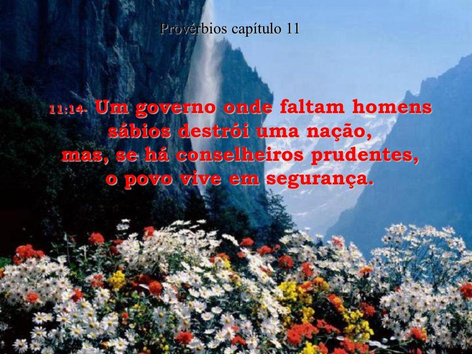 11:14- Um governo onde faltam homens sábios destrói uma nação, mas, se há conselheiros prudentes, o povo vive em segurança.