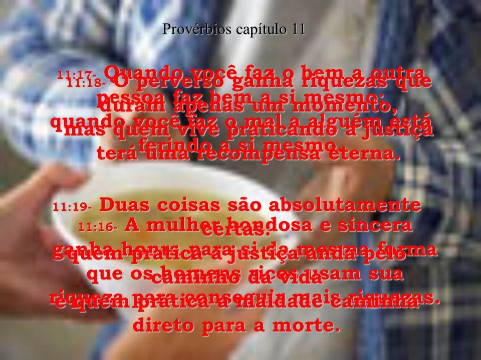 11:16- A mulher bondosa e sincera ganha honra para si da mesma forma que os homens ricos usam sua riqueza para conseguir mais riquezas.