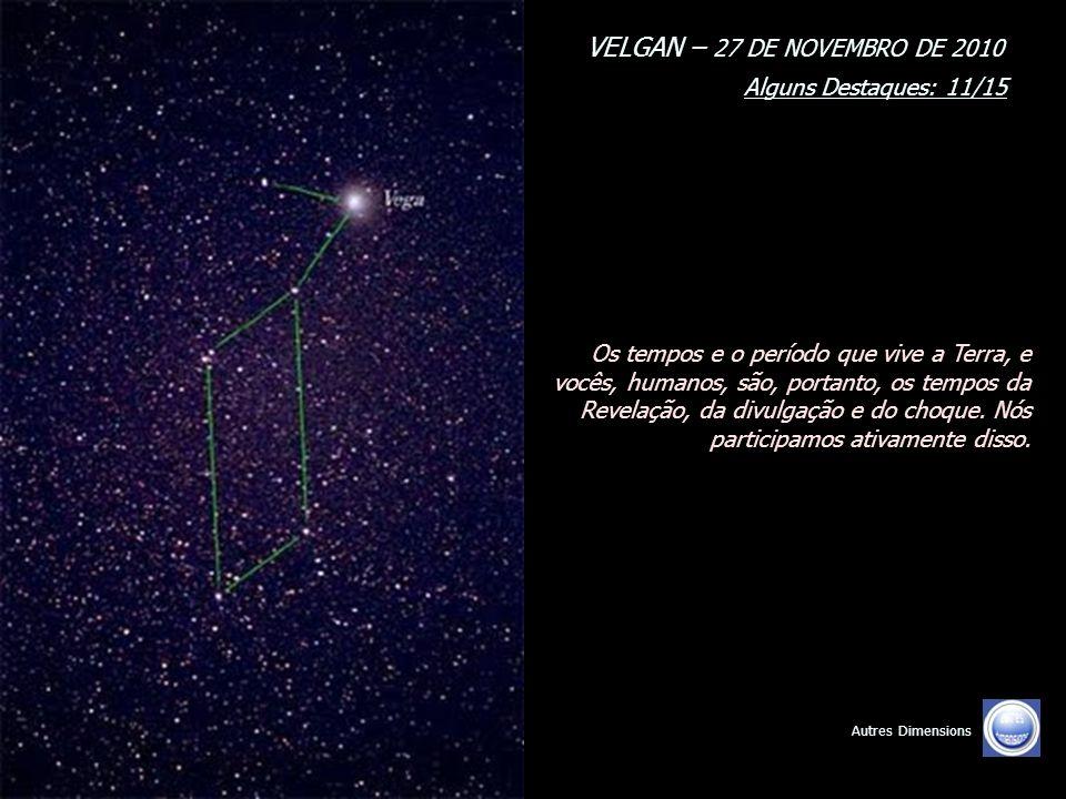 VELGAN – 27 DE NOVEMBRO DE 2010 Alguns Destaques: 10/15 Autres Dimensions Atualmente, e em conformidade com a ativação da Merkabah interdimensional coletiva, assinalando o retorno de seu mundo aos mundos Unificados, nós responderemos presente.