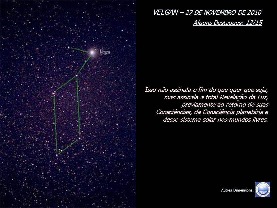 VELGAN – 27 DE NOVEMBRO DE 2010 Alguns Destaques: 11/15 Autres Dimensions Os tempos e o período que vive a Terra, e vocês, humanos, são, portanto, os tempos da Revelação, da divulgação e do choque.