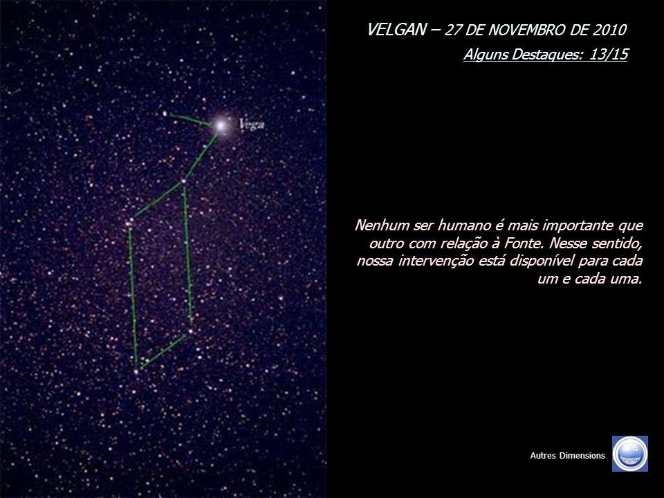 VELGAN – 27 DE NOVEMBRO DE 2010 Alguns Destaques: 12/15 Autres Dimensions Isso não assinala o fim do que quer que seja, mas assinala a total Revelação da Luz, previamente ao retorno de suas Consciências, da Consciência planetária e desse sistema solar nos mundos livres.