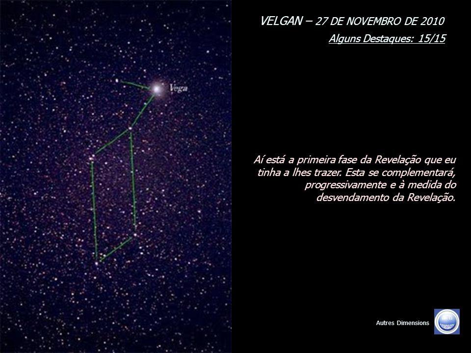 VELGAN – 27 DE NOVEMBRO DE 2010 Alguns Destaques: 14/15 Autres Dimensions Nós vimos pelo Coração e para o Coração. Nós somos a Luz do Senhor. Nós somo