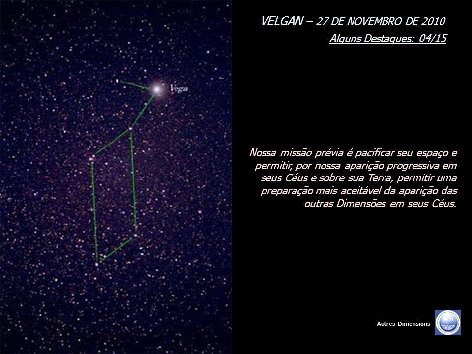 VELGAN – 27 DE NOVEMBRO DE 2010 Alguns Destaques: 03/15 Autres Dimensions Nós somos seres Unificados. Nós somos uma multidão, presentes em sua atmosfe