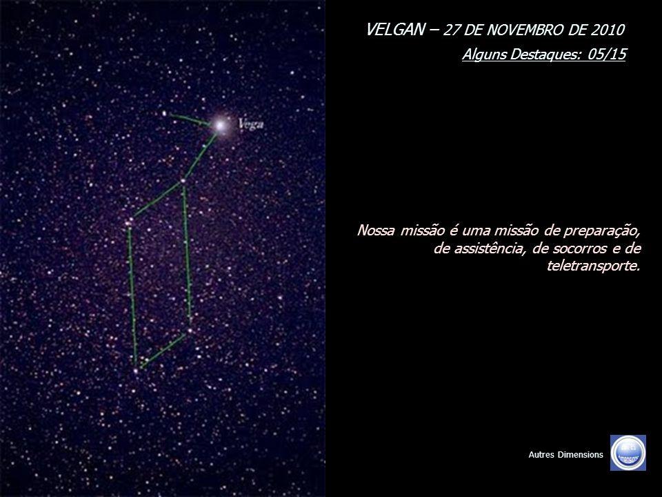 VELGAN – 27 DE NOVEMBRO DE 2010 Alguns Destaques: 04/15 Autres Dimensions Nossa missão prévia é pacificar seu espaço e permitir, por nossa aparição pr