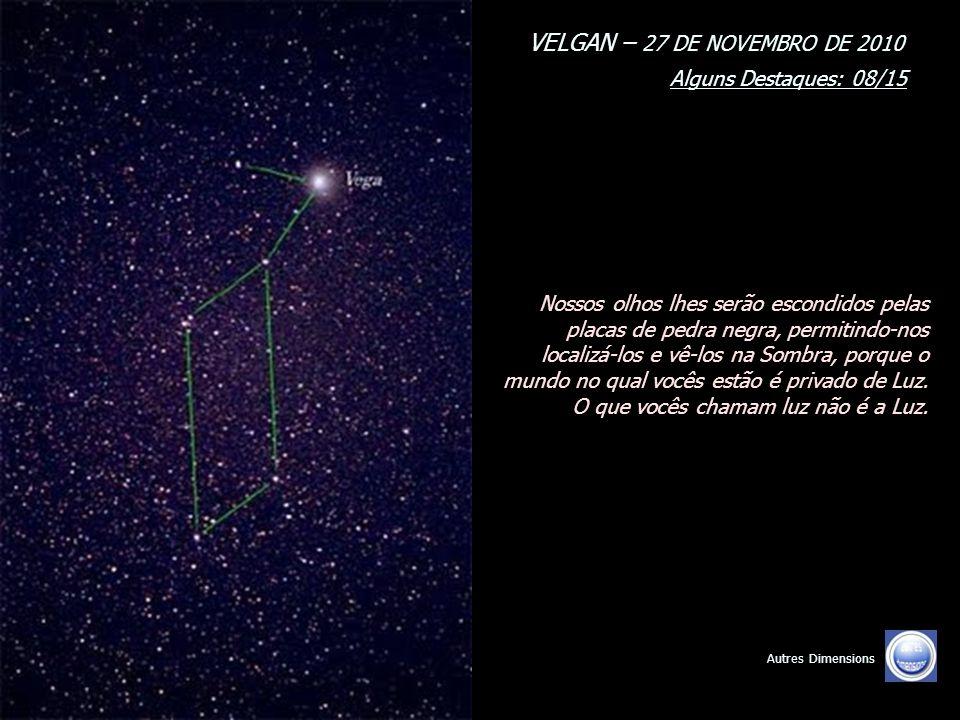 VELGAN – 27 DE NOVEMBRO DE 2010 Alguns Destaques: 08/15 Autres Dimensions Nossos olhos lhes serão escondidos pelas placas de pedra negra, permitindo-nos localizá-los e vê-los na Sombra, porque o mundo no qual vocês estão é privado de Luz.