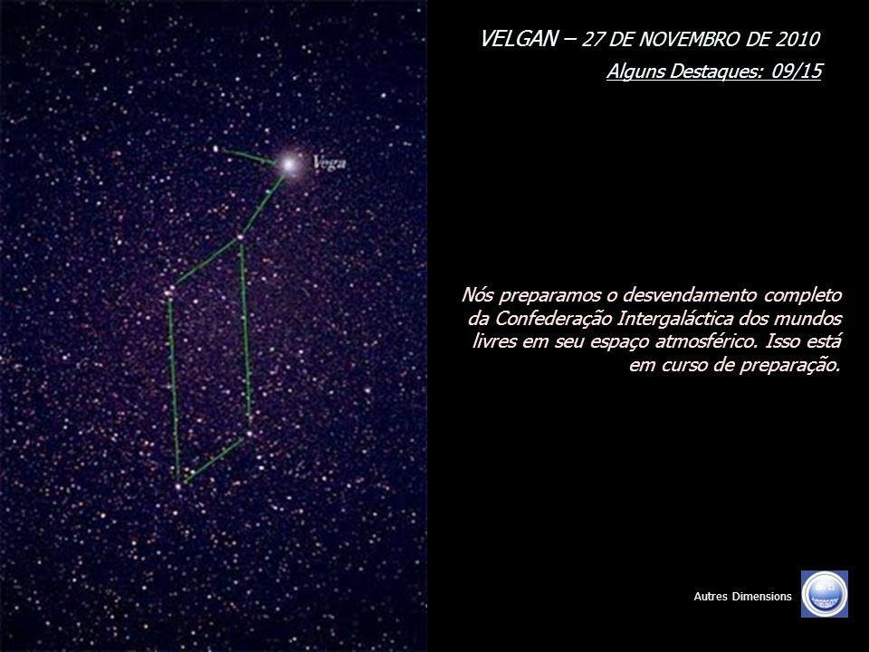VELGAN – 27 DE NOVEMBRO DE 2010 Alguns Destaques: 09/15 Autres Dimensions Nós preparamos o desvendamento completo da Confederação Intergaláctica dos mundos livres em seu espaço atmosférico.