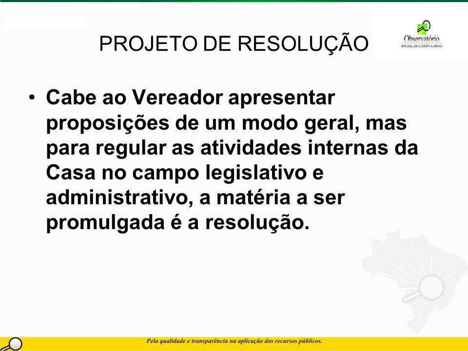PROJETO DE RESOLUÇÃO Cabe ao Vereador apresentar proposições de um modo geral, mas para regular as atividades internas da Casa no campo legislativo e administrativo, a matéria a ser promulgada é a resolução.