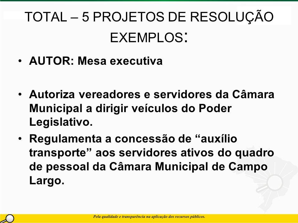 TOTAL – 5 PROJETOS DE RESOLUÇÃO EXEMPLOS : AUTOR: Mesa executiva Autoriza vereadores e servidores da Câmara Municipal a dirigir veículos do Poder Legislativo.