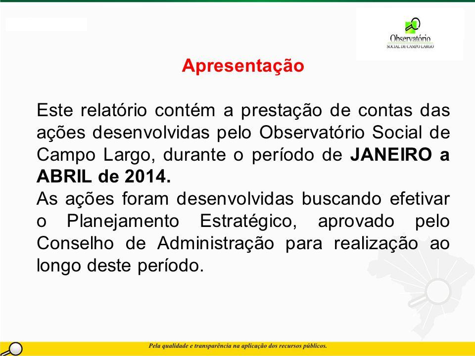 Apresentação Este relatório contém a prestação de contas das ações desenvolvidas pelo Observatório Social de Campo Largo, durante o período de JANEIRO a ABRIL de 2014.