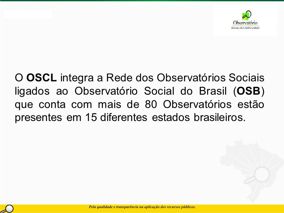 O OSCL integra a Rede dos Observatórios Sociais ligados ao Observatório Social do Brasil (OSB) que conta com mais de 80 Observatórios estão presentes em 15 diferentes estados brasileiros.