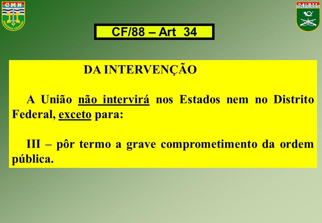 CF/88 – Art 34 DA INTERVENÇÃO A União não intervirá nos Estados nem no Distrito Federal, exceto para: III – pôr termo a grave comprometimento da ordem