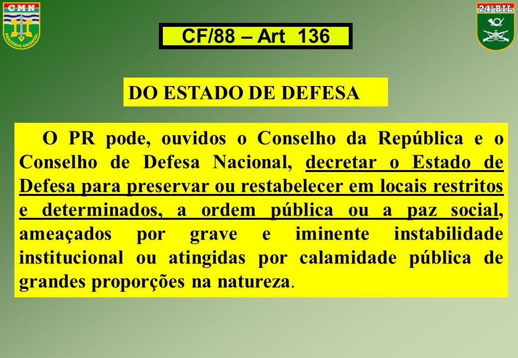 CF/88 – Art 136 DO ESTADO DE DEFESA O PR pode, ouvidos o Conselho da República e o Conselho de Defesa Nacional, decretar o Estado de Defesa para prese