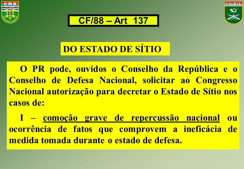 CF/88 – Art 137 DO ESTADO DE SÍTIO O PR pode, ouvidos o Conselho da República e o Conselho de Defesa Nacional, solicitar ao Congresso Nacional autoriz