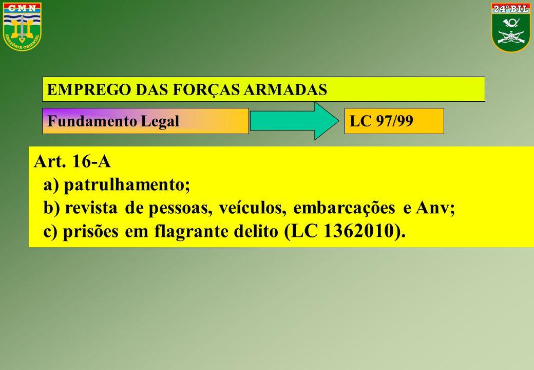 Art. 16-A a) patrulhamento; b) revista de pessoas, veículos, embarcações e Anv; c) prisões em flagrante delito (LC 1362010). EMPREGO DAS FORÇAS ARMADA