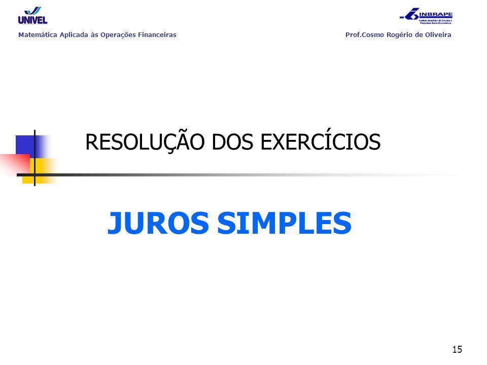 15 RESOLUÇÃO DOS EXERCÍCIOS JUROS SIMPLES Matemática Aplicada às Operações Financeiras Prof.Cosmo Rogério de Oliveira