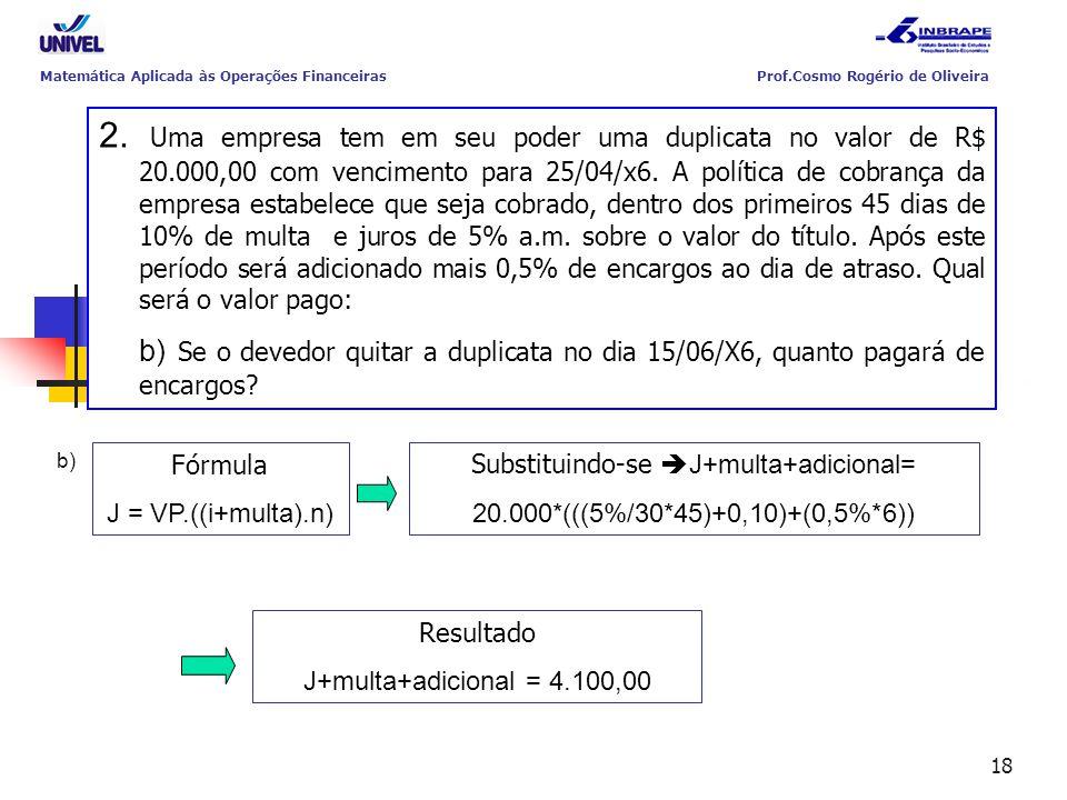 18 Substituindo-se  J+multa+adicional= 20.000*(((5%/30*45)+0,10)+(0,5%*6)) Resultado J+multa+adicional = 4.100,00 Fórmula J = VP.((i+multa).n) b) Mat