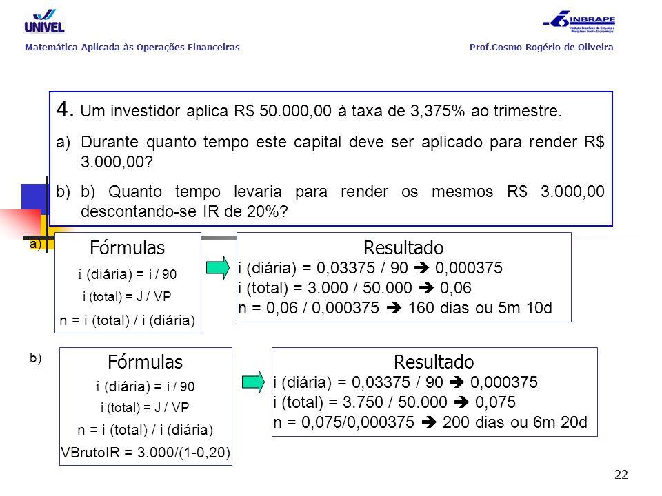 22 4. Um investidor aplica R$ 50.000,00 à taxa de 3,375% ao trimestre. a)Durante quanto tempo este capital deve ser aplicado para render R$ 3.000,00?