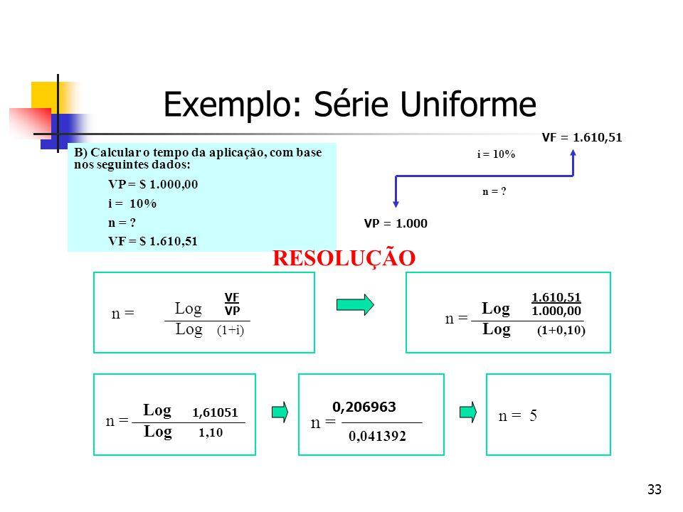 33 Exemplo: Série Uniforme B) Calcular o tempo da aplicação, com base nos seguintes dados: VP = $ 1.000,00 i = 10% n = ? VF = $ 1.610,51 VP = 1.000 VF