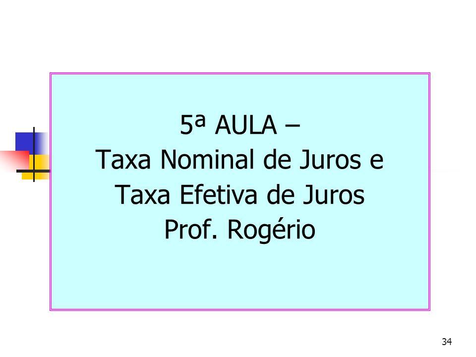 34 5ª AULA – Taxa Nominal de Juros e Taxa Efetiva de Juros Prof. Rogério