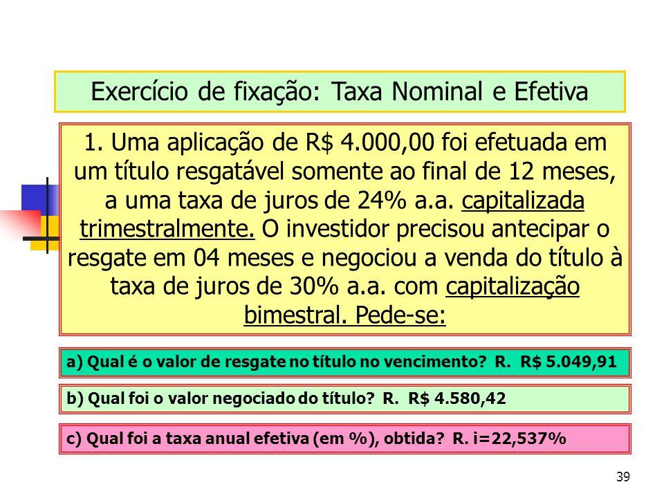 39 Exercício de fixação: Taxa Nominal e Efetiva 1. Uma aplicação de R$ 4.000,00 foi efetuada em um título resgatável somente ao final de 12 meses, a u
