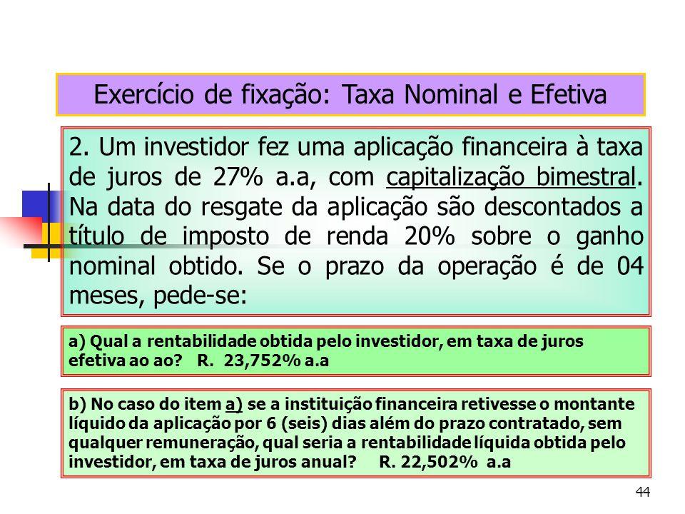 44 Exercício de fixação: Taxa Nominal e Efetiva 2. Um investidor fez uma aplicação financeira à taxa de juros de 27% a.a, com capitalização bimestral.