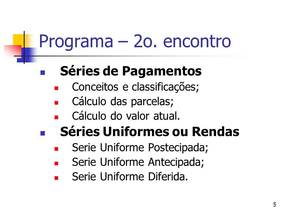 5 Programa – 2o. encontro Séries de Pagamentos Conceitos e classificações; Cálculo das parcelas; Cálculo do valor atual. Séries Uniformes ou Rendas Se