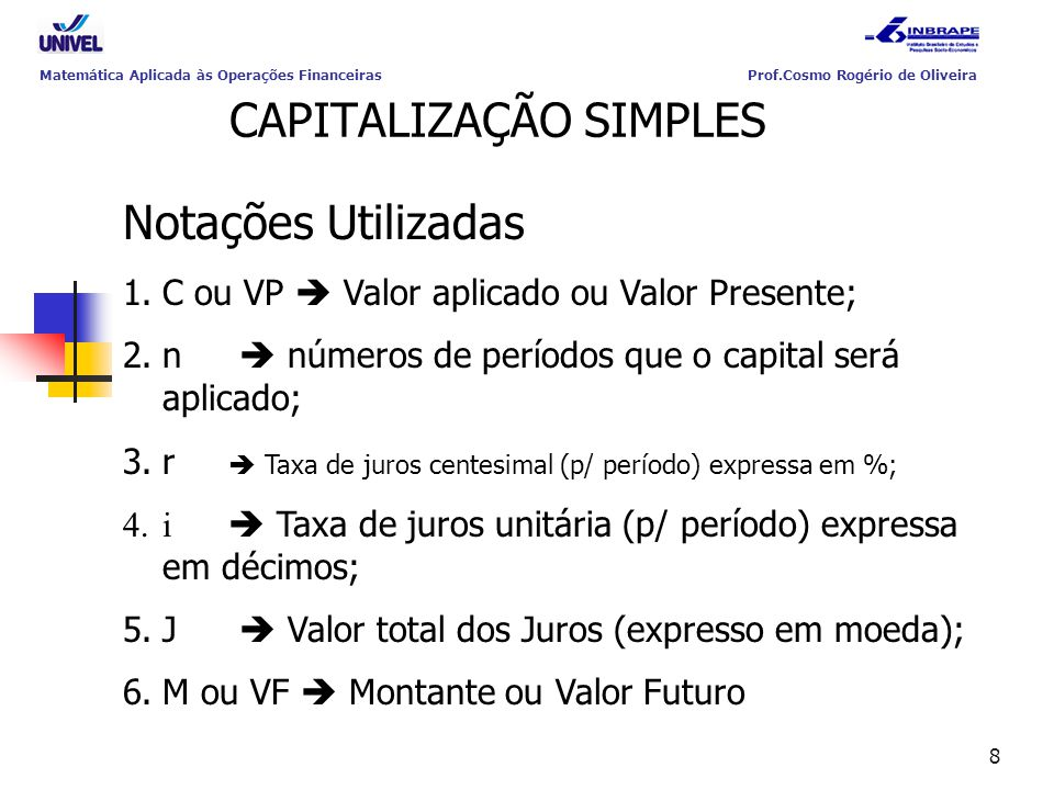 8 CAPITALIZAÇÃO SIMPLES Notações Utilizadas 1.C ou VP  Valor aplicado ou Valor Presente; 2.n  números de períodos que o capital será aplicado; 3.r 