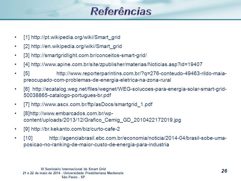 VI Seminário Internacional de Smart Grid 21 e 22 de maio de 2014 - Universidade Presbiteriana Mackenzie São Paulo - SP s [1] http://pt.wikipedia.org/wiki/Smart_grid [2] http://en.wikipedia.org/wiki/Smart_grid [3] http://smartgridlight.com.br/conceitos-smart-grid/ [4] http://www.apine.com.br/site/zpublisher/materias/Noticias.asp id=19407 [5] http://www.reporterparintins.com.br/ q=276-conteudo-49463-rildo-maia- preocupado-com-problemas-de-energia-eletrica-na-zona-rural [6] http://ecatalog.weg.net/files/wegnet/WEG-solucoes-para-energia-solar-smart-grid- 50038865-catalogo-portugues-br.pdf [7] http://www.ascx.com.br/ftp/asDocs/smartgrid_1.pdf [8]http://www.embarcados.com.br/wp- content/uploads/2013/12/Grafico_Cemig_GD_2010422172019.jpg [9] http://br.kekanto.com/biz/curto-cafe-2 [10] http://agenciabrasil.ebc.com.br/economia/noticia/2014-04/brasil-sobe-uma- posicao-no-ranking-de-maior-custo-de-energia-para-industria 26
